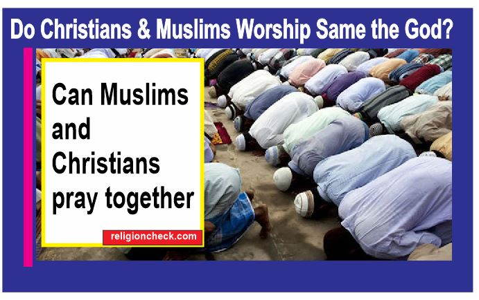Do Christians and Muslims Worship Same the God, can they pray together