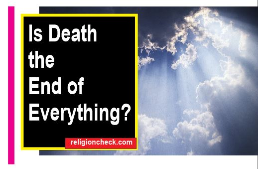 Is Death the End of Everything is there Life After Death